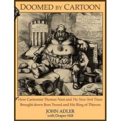 Doomed by Cartoon, How Cartoonist Thomas Nast and the New York Times Brought Down Boss Tweed and His Ring of Thieves by John Adler, 9781600374432.