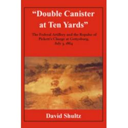 """Double Canister at Ten Yards"", The Federal Artillery and the Repulse of Pickett's Charge, July 3, 1864 by David L. Schultz, 9781611212723."