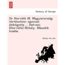Dr Horva Th M. Magyarorsza G to Rte Nelme, Ujonnan a Tdolgozta ... Hatvani [Horva Th] Miha Ly. Ma Sodik Kiada S. by Miha Ly Horva Th, 9781249020790.