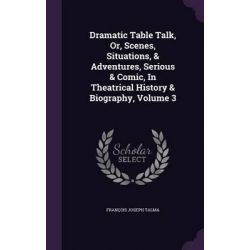 Dramatic Table Talk, Or, Scenes, Situations, & Adventures, Serious & Comic, in Theatrical History & Biography, Volume 3 by Francois Joseph Talma, 9781342538376.