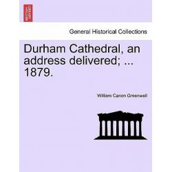 Durham Cathedral, an Address Delivered; ... 1879. by William Canon Greenwell, 9781241345716.
