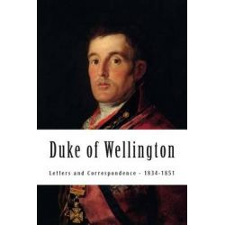 Duke of Wellington, Letters and Correspondence - 1834-1851 by Duke of Wellington, 9781480293267.