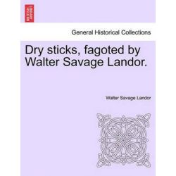 Dry Sticks, Fagoted by Walter Savage Landor. by Walter Savage Landor, 9781241176440.