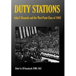 Duty Stations, John F. Kennedy and the West Point Class of 1962: John F. Kennedy and the West Point Class of 1962 by J R Degenhardt, 9781499316704.