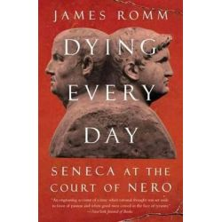 Dying Every Day, Seneca at the Court of Nero by James Romm, 9780307743749.