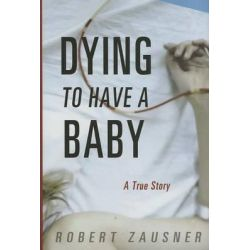 Dying to Have a Baby, A True Story by Robert Zausner, 9781933822945.