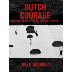 Dutch Courage, Special Forces in the Netherlands 1944-45 by Jelle Hooiveld, 9781445657417.