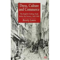 Dress, Culture and Commerce, The English Clothing Trade Before the Factory, 1660-1800 by Beverly Lemire, 9780333652046.