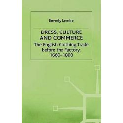 Dress, Culture and Commerce, The English Clothing Trade Before the Factory, 1660-1800 by Beverly Lemire, 9780312164041.