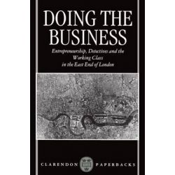 Doing the Business, Entrepreneurship, the Working Class and Detectives in the East End of London by Dick Hobbs, 9780198258322.