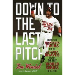 Down to the Last Pitch, How the 1991 Minnesota Twins and Atlanta Braves Gave Us the Best World Series of All Time by Tim Wendel, 9780306822766.