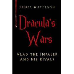 Dracula's Wars, Vlad the Impaler and His Rivals by James Waterson, 9780750964883.