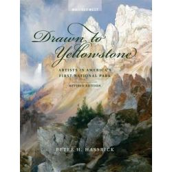 Drawn to Yellowstone, Artists in America's First National Park by Peter H Hassrick, 9780989640541.