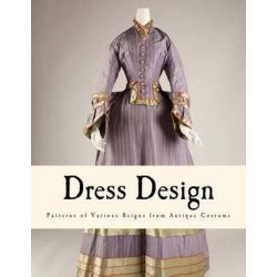 Dress Design, Patterns of Various Reigns from Antique Costume by Talbot Hughes, 9781484946558.