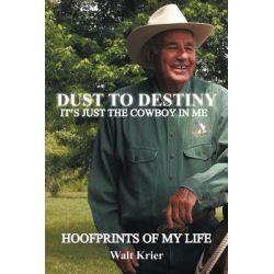 Dust to Destiny It's Just the Cowboy in Me, Hoofprints of My Life by Walt Krier, 9781463425883.