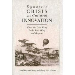 Dynastic Crisis and Cultural Innovation, From the Late Ming to the Late Qing and Beyond by David Der-Wei Wang, 9780674017818.
