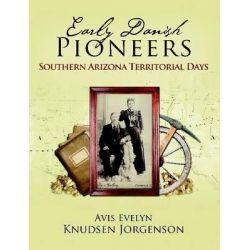 Early Danish Pioneers, Southern Arizona Territorial Days by Avis Evelyn Knudsen Jorgenson, 9781300058403.