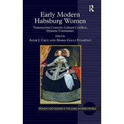 Early Modern Habsburg Women, Transnational Contexts, Cultural Conflicts, Dynastic Continuities by Anne J. Cruz, 9781472411648.