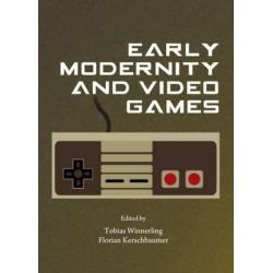 Early Modernity and Video Games by Tobias Winnerling, 9781443853941.