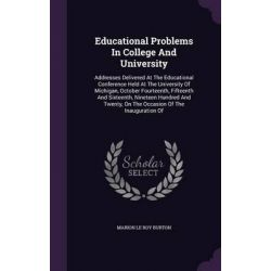 Educational Problems in College and University, Addresses Delivered at the Educational Conference Held at the University