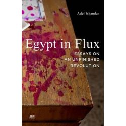 Egypt in Flux, Essays on an Unfinished Revolution by Adjunct Instructor of Communication Culture and Technology Adel Iskandar, 9789774165962.