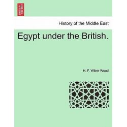 Egypt Under the British. by H F Wiber Wood, 9781241520014.