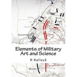 Elements of Military Art and Science, Course of Instruction in Strategy, Fortification, Tactics of Battles by Mg H W Halleck, 9781481861922.