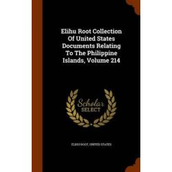 Elihu Root Collection of United States Documents Relating to the Philippine Islands, Volume 214 by Elihu Root, 9781343564282.