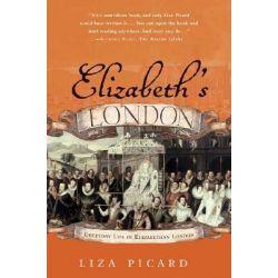 Elizabeth's London, Everyday Life in Elizabethan London by Liza Picard, 9780312325664.
