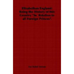 """Elizabethan England, Being the History of This Country """"In Relation to All Foreign Princes."""" by Eva Mabel Tenison, 9781846649165."""