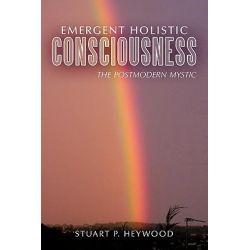 Emergent Holistic Consciousness, The Postmodern Mystic by Stuart P. Heywood, 9781456771249.
