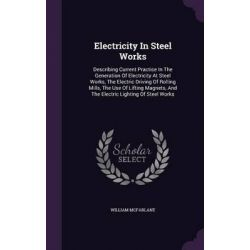 Electricity in Steel Works, Describing Current Practice in the Generation of Electricity at Steel Works, the Electric Driving of Rolling Mills, th by William McFarlane, 9781343004696.