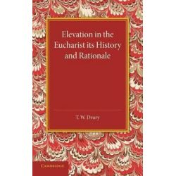 Elevation in the Eucharist its History and Rationale by T. W. Drury, 9781107432895.