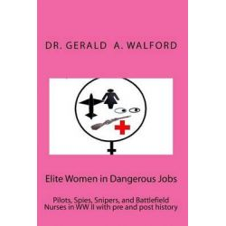Elite Women in Dangerous Jobs, Pilots, Spies, Snipers, and Battlefield Nurses in WW II with Pre and Post History by Dr Gerald a Walford, 9781522793052.