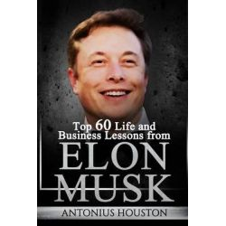Elon Musk, Top 60 Life and Business Lessons from Elon Musk by Antonius Houston, 9781535096881.