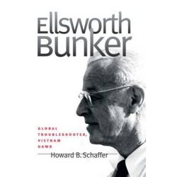 Ellsworth Bunker, Global Troubleshooter, Vietnam Hawk by Howard B. Schaffer, 9781469615127.