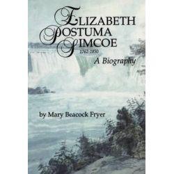 Elizabeth Posthuma Simcoe, 1762-1850, A Biography by Mary Beacock Fryer, 9781550020649.