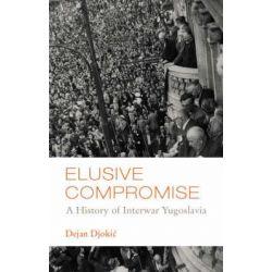 Elusive Compromise, A History of Interwar Yugoslavia by Dejan Djokic, 9781850658511.