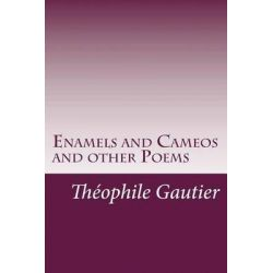 Enamels and Cameos and Other Poems by Theophile Gautier, 9781499124606.