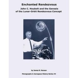 Enchanted Rendezvous, John C. Houbolt and the Genesis of the Lunar-Orbit Rendezvous Concept by National Aeronautics and Administration, 9781493657070.