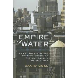 Empire of Water, An Environmental and Political History of the New York City Water Supply by David Soll, 9780801449901.