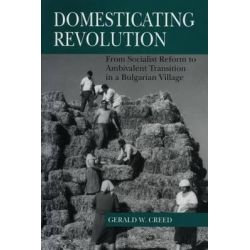 Domesticating Revolution, From Socialist Reform to Ambivalent Transition in a Bulgarian Village by Gerald W. Creed, 9780271017136.