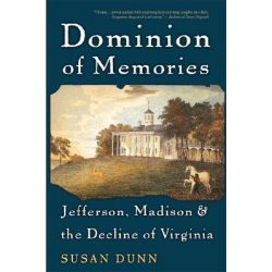 Dominion of Memories, Jefferson, Madison and the Decline of Virginia by Susan Dunn, 9780465003563.