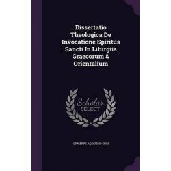 Dissertatio Theologica de Invocatione Spiritus Sancti in Liturgiis Graecorum & Orientalium by Giuseppe Agostino Orsi, 9781342693525.
