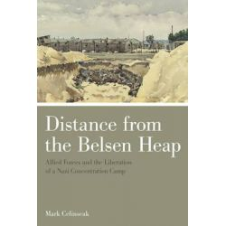 Distance from the Belsen Heap, Allied Forces and the Liberation of a Nazi Concentration Camp by Mark Celinscak, 9781442615700.