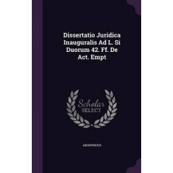 Dissertatio Juridica Inauguralis Ad L. Si Duorum 42. Ff. de ACT. Empt by Anonymous, 9781342408457.