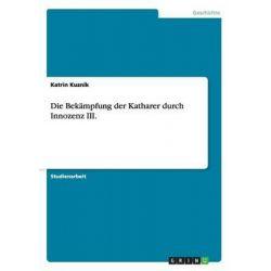 Die Bekampfung Der Katharer Durch Innozenz III. in Sudfrankreich by Katrin Kuznik, 9783640326068.