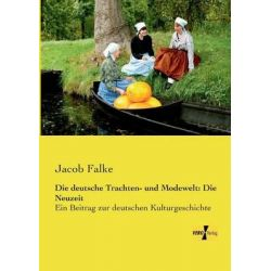 Die Deutsche Trachten- Und Modewelt, Die Neuzeit by Jacob Falke, 9783957380715.