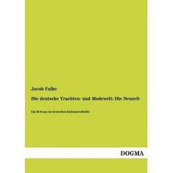 Die Deutsche Trachten- Und Modewelt, Die Neuzeit by Jacob Falke, 9783955803131.