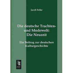 Die Deutsche Trachten- Und Modewelt, Die Neuzeit by Jacob Falke, 9783955643492.